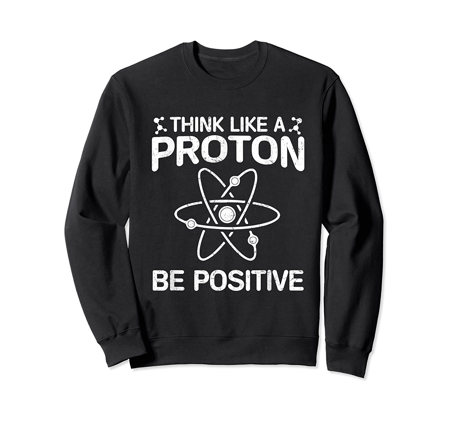 Think Like A Proton Be Positive Shirts Science Humor T-shirt Crewneck Sweater