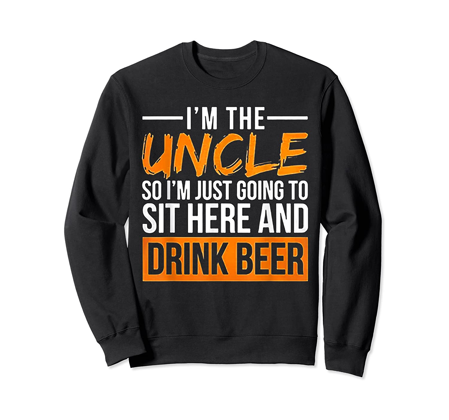 I M The Uncle So I M Just Going To Sit Here And Drink Beer T Shirt Crewneck Sweater