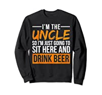 I M The Uncle So I M Just Going To Sit Here And Drink Beer T Shirt Sweatshirt Black