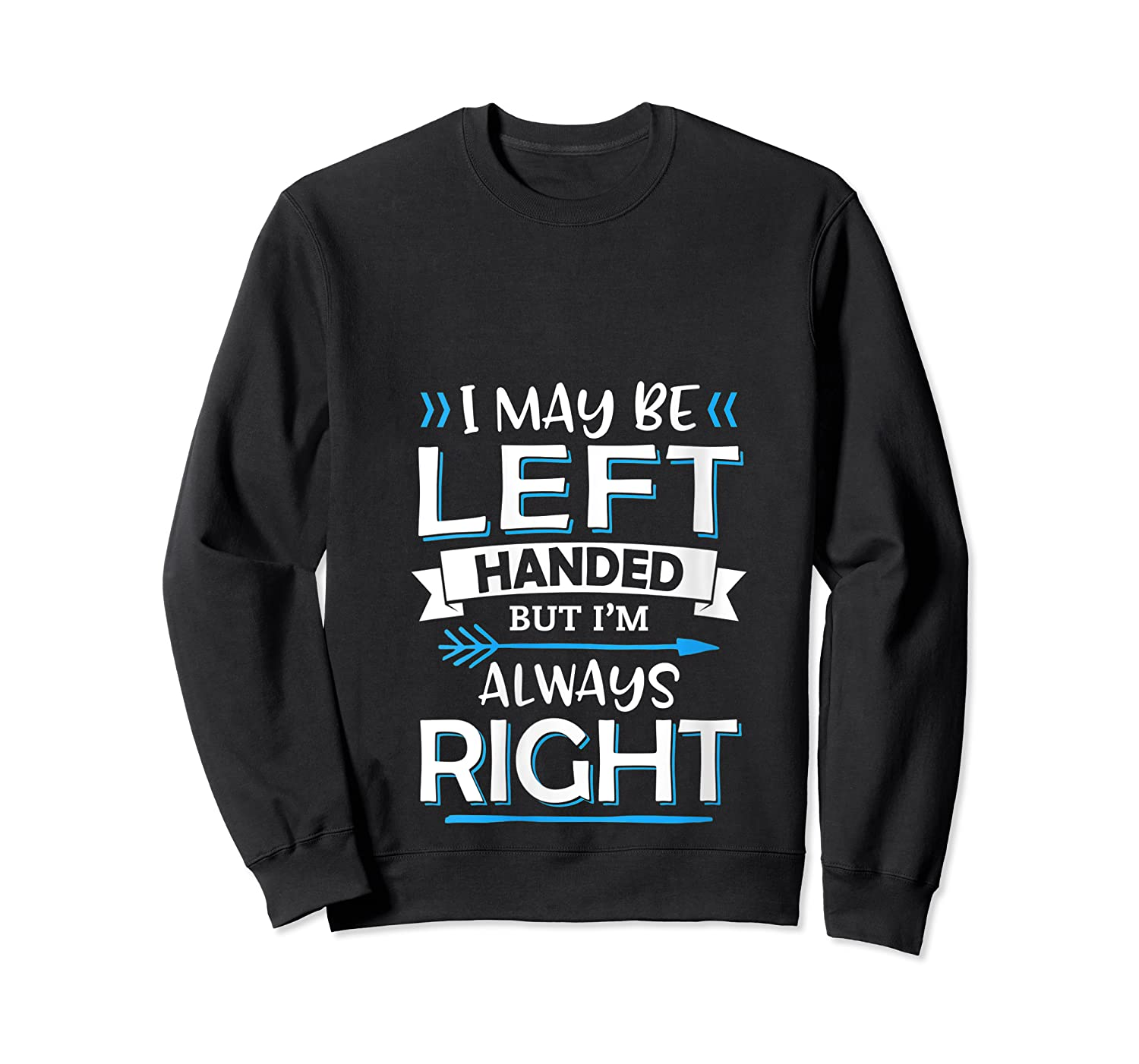 I May Be Left Handed But I M Always Right Funny Gift T Shirt Crewneck Sweater