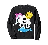 I'm Dead Inside Cheerful Dolphins And Sunshine Shirts Sweatshirt Black