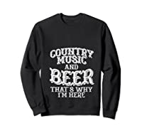 Country Music And Beer Thats Why Im Here Funny Vacation Gift T-shirt Sweatshirt Black