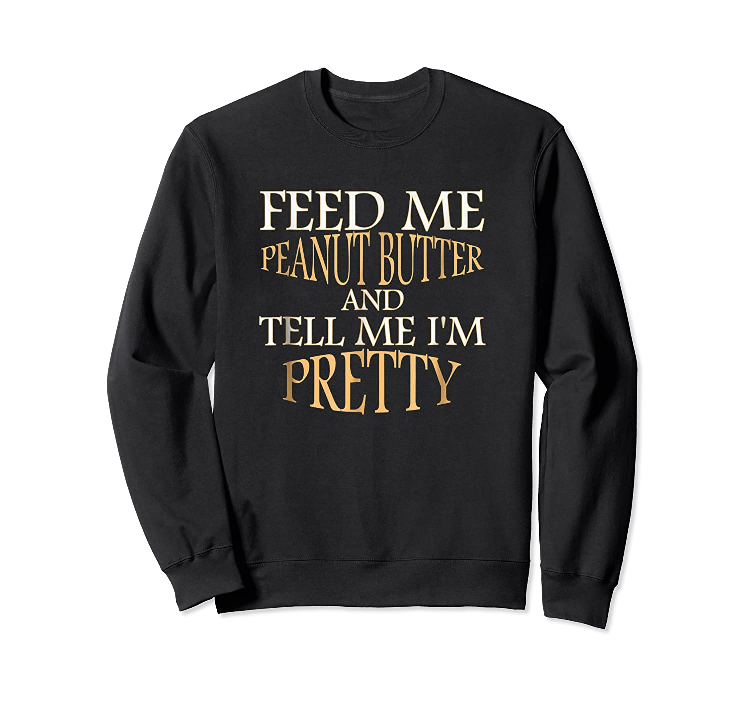 Feed Me Peanut Butter And Tell Me I M Pretty Funny Tshirt Crewneck Sweater