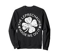 The Leprechauns Made Me Do It T Shirt Saint Patrick Day Gift Sweatshirt Black