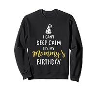 Can T Keep Calm T S My Mommy S Birthday Shirts Sweatshirt Black