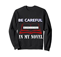 Be Careful Or You Ll End Up In My Novel Tshirt Book Author Sweatshirt Black