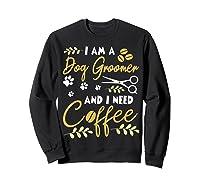 Am A Dog Groomer And Need Coffee Happy Dad Mom Shirts Sweatshirt Black