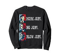 Trump More Jobs Obama No Jobs Clinton Blow Jobs Re Election T Shirt Sweatshirt Black