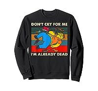 Don T Cry For Me I M Already Dead Tshirt Sweatshirt Black