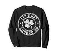 Let S Get Lucked Up Shirt Great Saint Patrick S Day Gift Sweatshirt Black