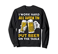 I Work Hard All Week To Put Beer On The Table T Shirt Sweatshirt Black