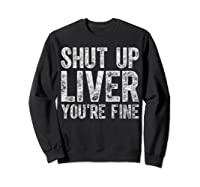 Shut Up Liver You Re Fine T Shirt Saint Patrick Day Gift Sweatshirt Black