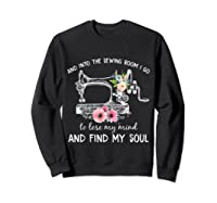 Into The Sewing Room I Go To Lose My Mind And Find My Soul T Shirt Sweatshirt Black