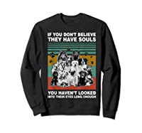 If You Don T Believe They Have Souls Tshirt Dog Lover Gifts T Shirt Sweatshirt Black
