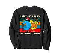 Don T Cry For Me I M Already Dead T Shirt Sweatshirt Black