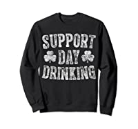 Support Day Drinking T Shirt Saint Patrick Day Gift Shirt Sweatshirt Black