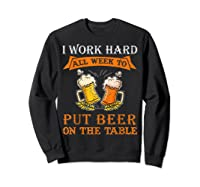 I Work Hard All Week To Put Beer On The Table Funny Beer Tsh Shirts Sweatshirt Black