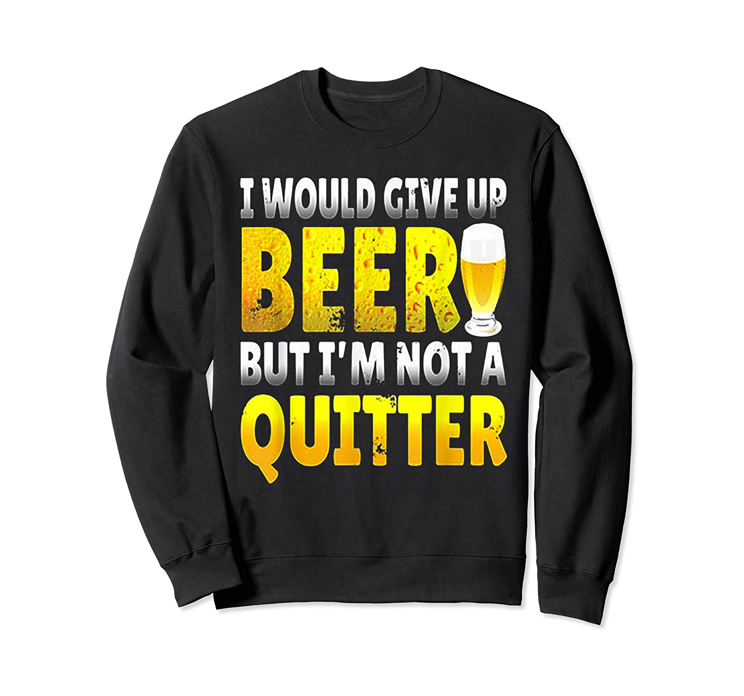 I Would Give Up Beer But I M Not A Quitter T Shirts Crewneck Sweater
