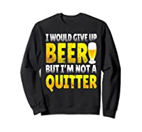 I Would Give Up Beer But I M Not A Quitter T Shirts Sweatshirt Black
