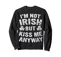 I M Not Irish But Kiss Me Anyway Saint Patrick Day T Shirt Sweatshirt Black