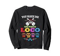 You Make Me Un Poco Loco Shirts Sweatshirt Black