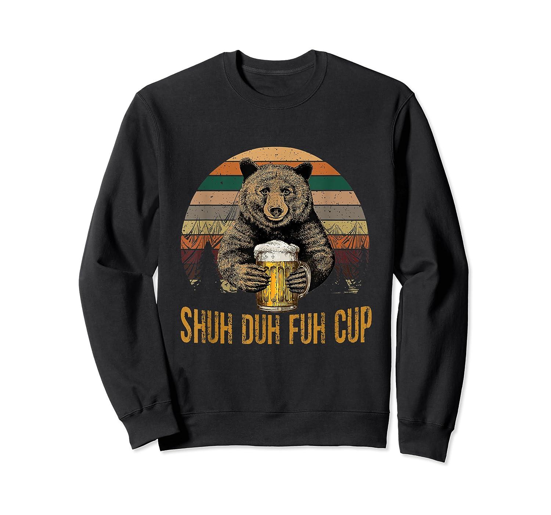 Shuh Duh Fuh Cup Bear Drinking Beer Camping Funny T Shirt Crewneck Sweater