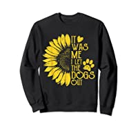 It Was Me I Let The Dogs Out Funny Puppy Lover Gift Shirts Sweatshirt Black