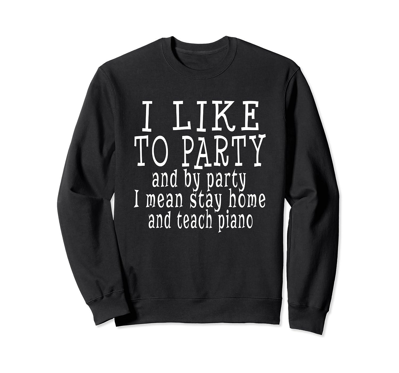I Like To Party I Mean Teach Piano Piano Teacher Funny Gift Sweatshirt-TH