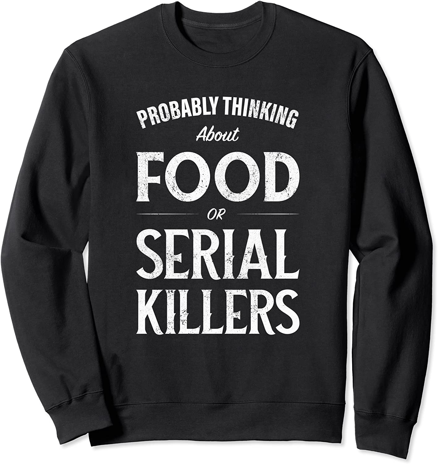 Probably Thinking About Food or Serial Killers Sweatshirt
