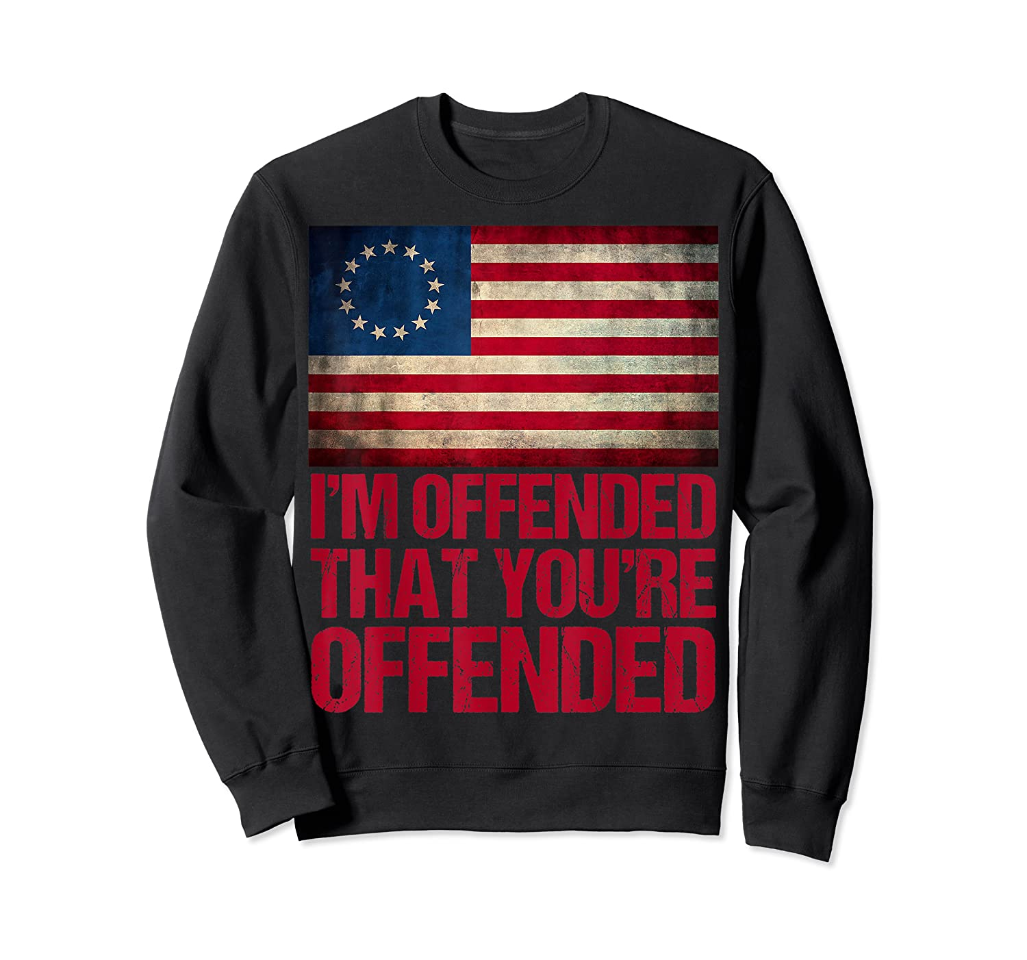 Old Glory Betsy Ross I M Offended That You Re Offended T Shirt Crewneck Sweater