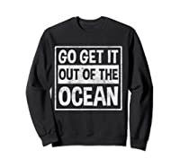 Go Get It Out Of The Ocean T Shirt T-shirt Sweatshirt Black