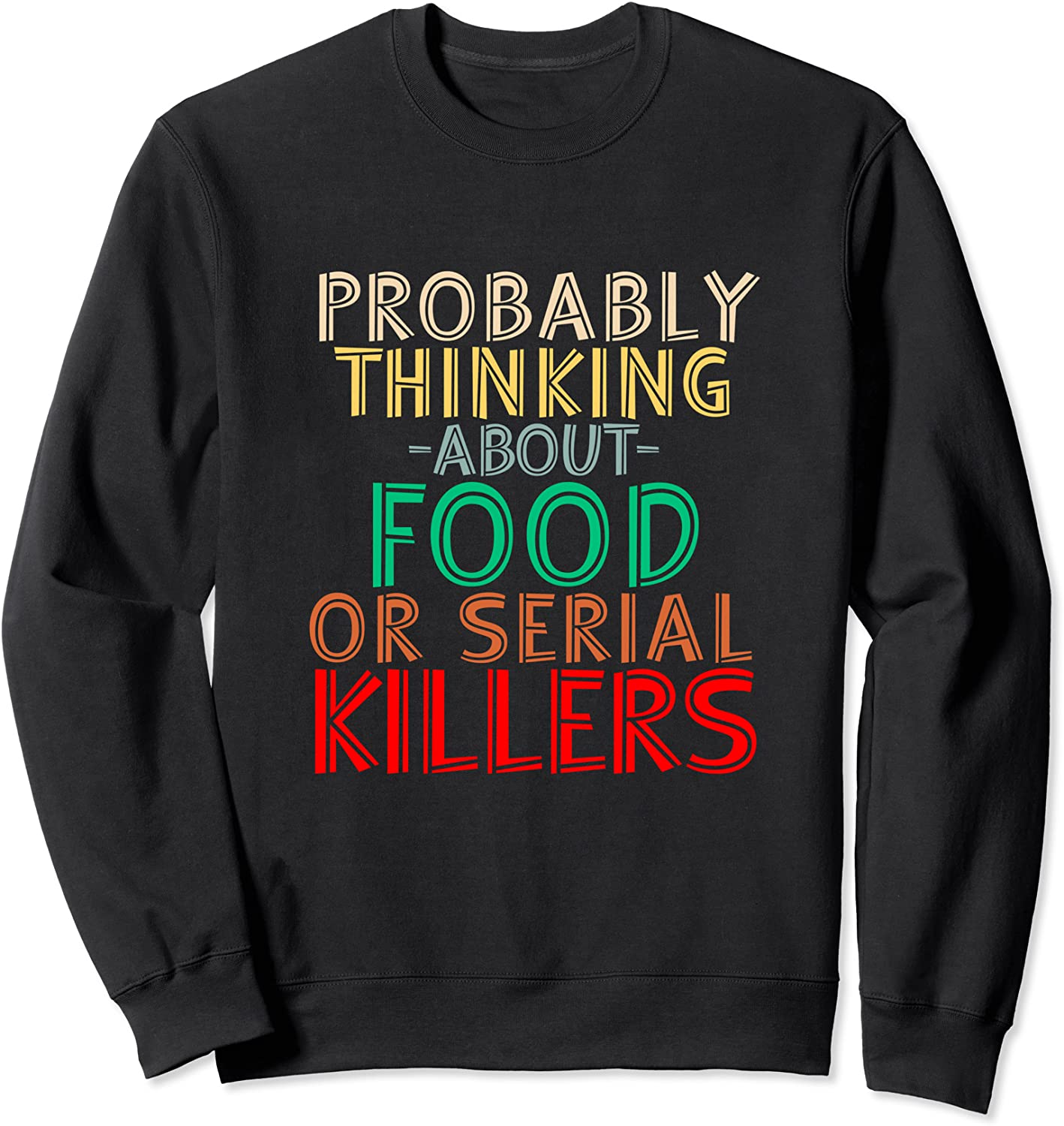 Probably Thinking About Food or Serial Killers -Funny Saying Sweatshirt