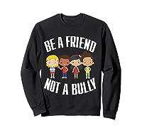 Anti Bullying Be A Friend Not A Bully Kindness T-shirt Sweatshirt Black