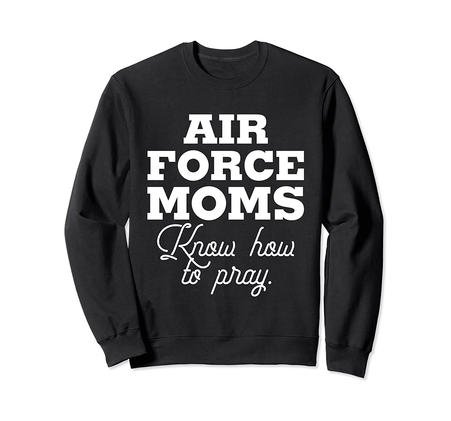 Air Force Moms Know How to Pray Sweatshirt