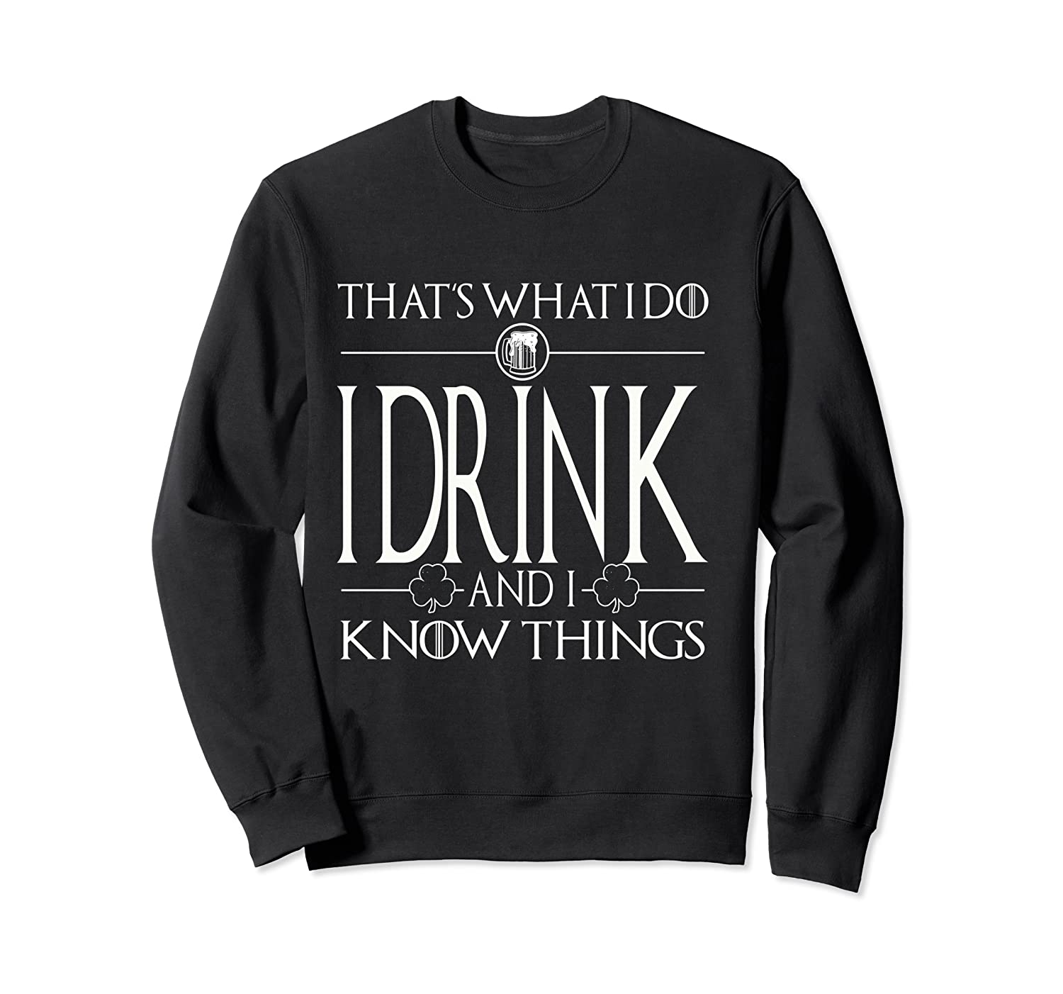 I Drink And I Know Things Saint Patrick Day T Shirt Crewneck Sweater