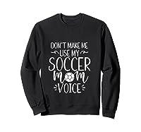 Don T Make Me Use My Soccer Mom Voice Goalie Mama Gift Shirts Sweatshirt Black