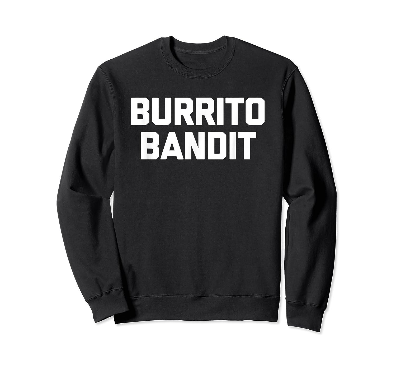 Burrito Bandit T Shirt Funny Saying Sarcastic Novelty Humor Crewneck Sweater