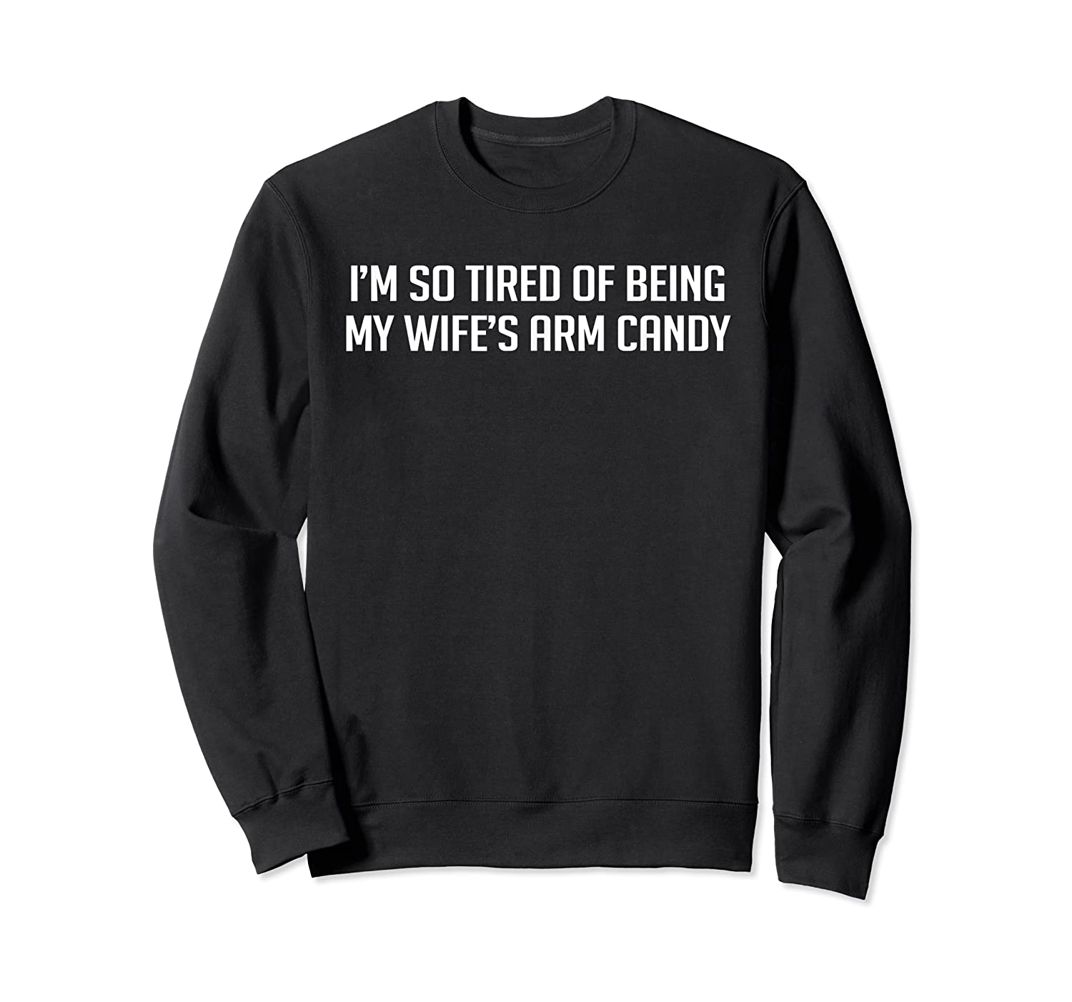 I'm So Tired Of Being My Wife's Arm Candy Shirts Crewneck Sweater