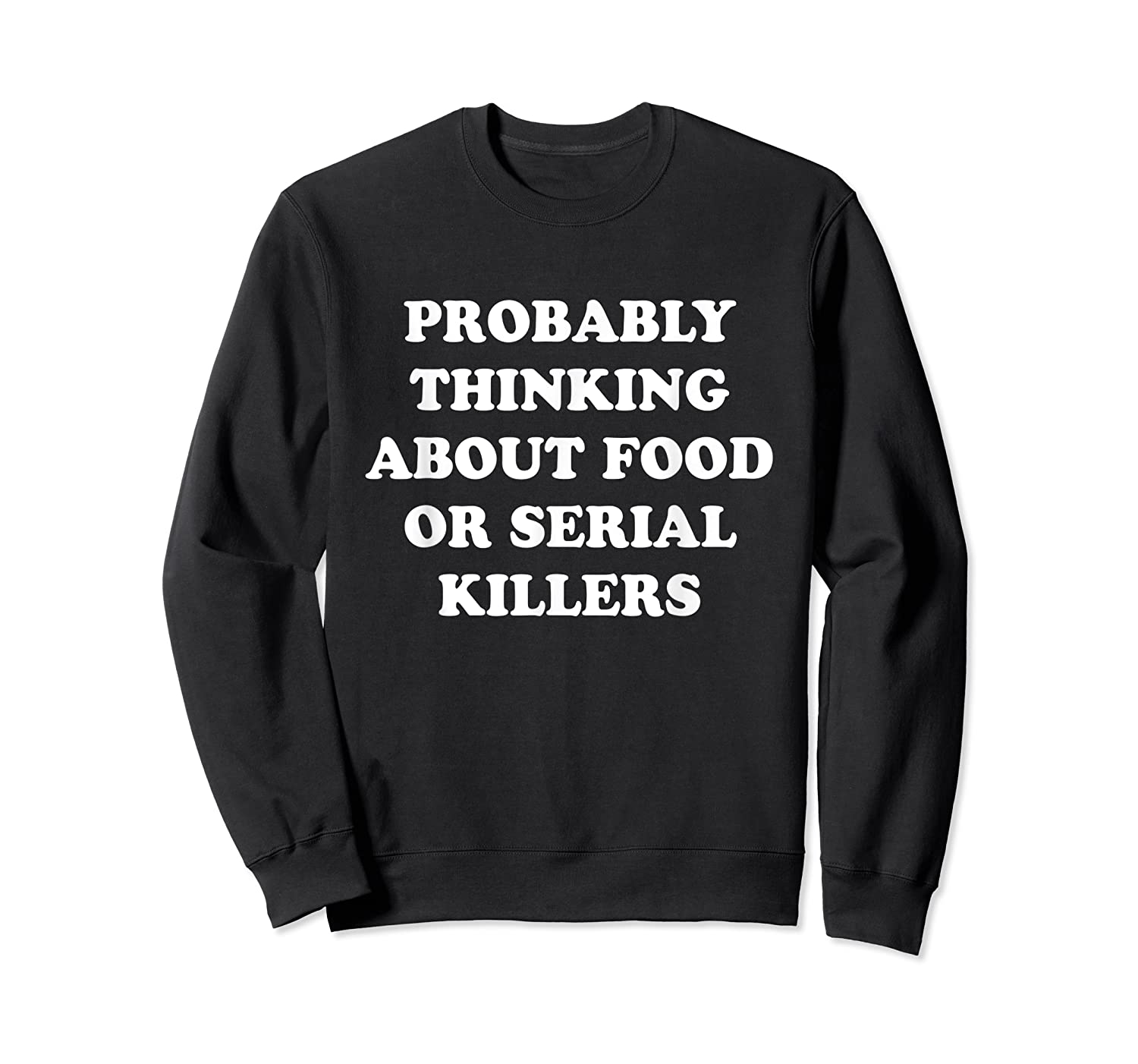 Probably Thinking About Food Or Serial Killers Shirts Crewneck Sweater