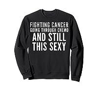 Cancer Fighter Fighting Cancer Chemo Still Sexy Gift Shirts Sweatshirt Black
