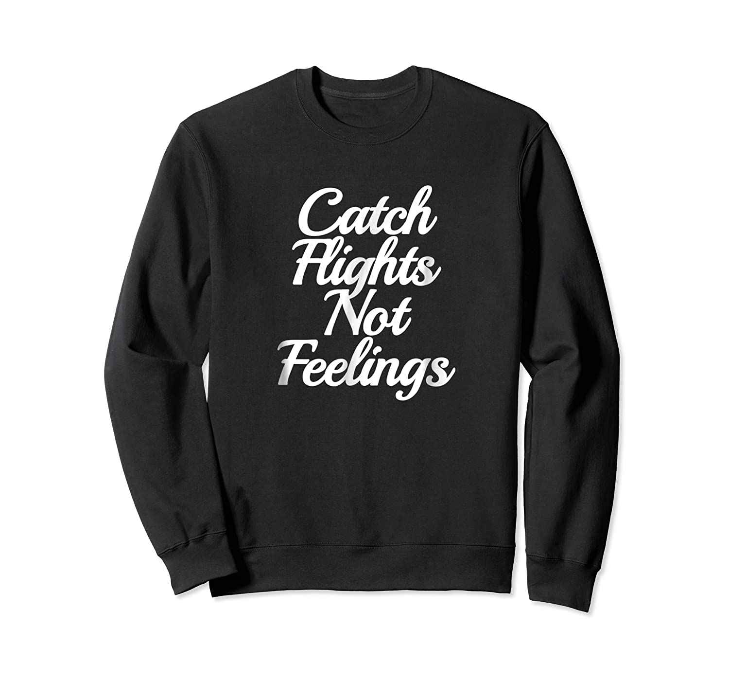 Catch Flights Not Feelings T Shirt Funny Quotes Tee Crewneck Sweater