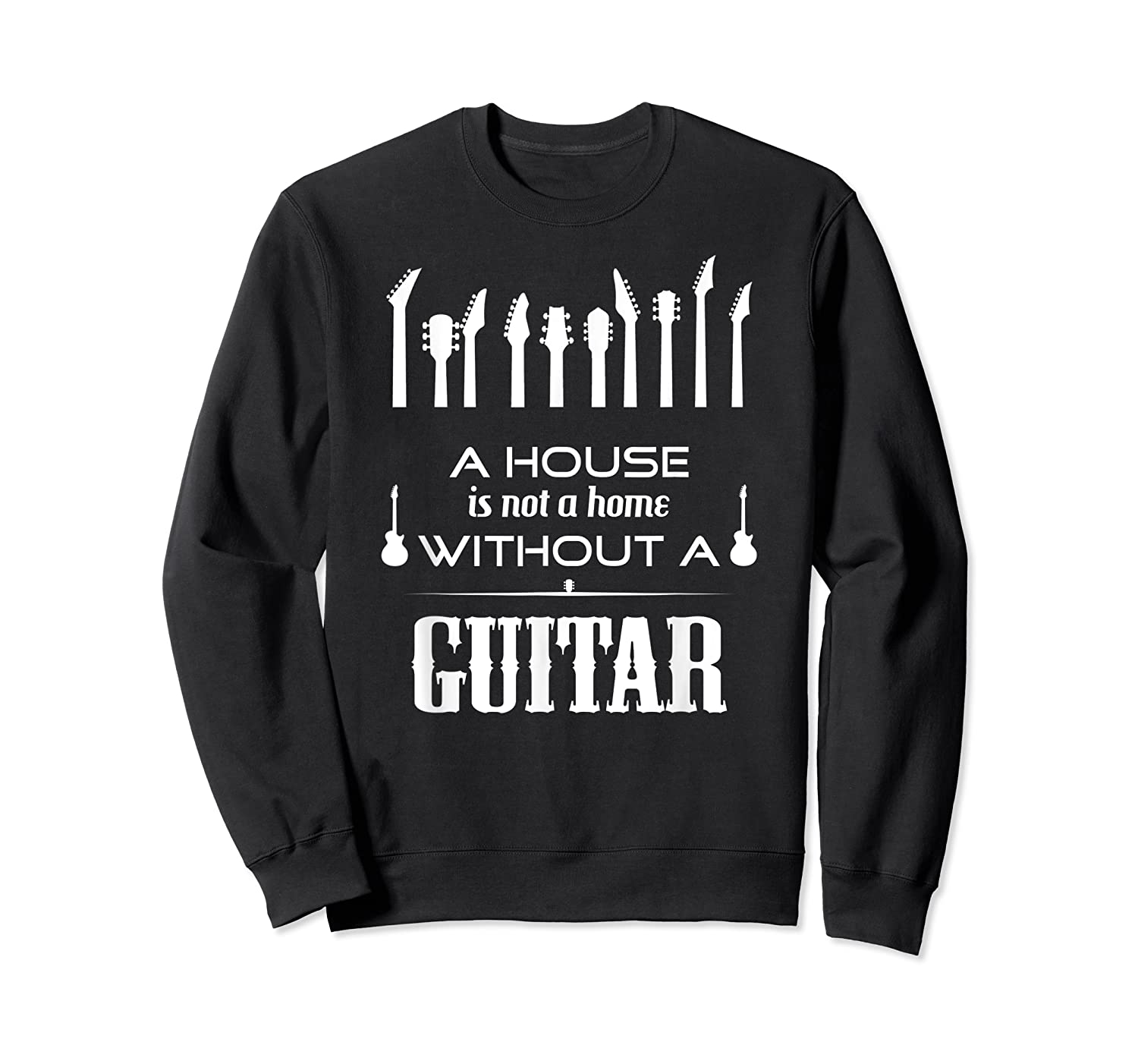 A House Is Not A Home Without A Guitar T Shirt Crewneck Sweater