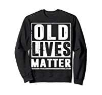 Old Lives Matter T-shirt 40th 50th 60th 70th Birthday Gift Sweatshirt Black