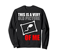 This Is A Very Old Picture Of Me Shirt Funny Gift Idea Sweatshirt Black