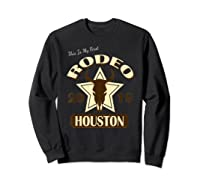 Rodeo 2019 T Shirt This Is My First Houston Rodeo Sweatshirt Black