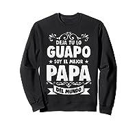 Deja Tu Lo Guapo Soy El Mejor Papa Del Mundo T Shirt Sweatshirt Black
