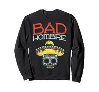 Bad Hombre Cinco De Mayo Sugar Skull Mexican Gift Shirts Sweatshirt Black