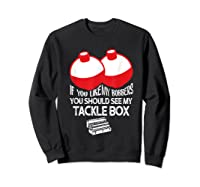If You Like Bobbers See My Tackle Box Funny Fishing Shirts Sweatshirt Black