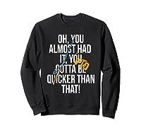 Almost Had It Gotta Be Quicker Than That Shirts Sweatshirt Black