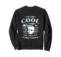 Save Polar Bears I'm Not Cool With Warming Shirts Sweatshirt Black